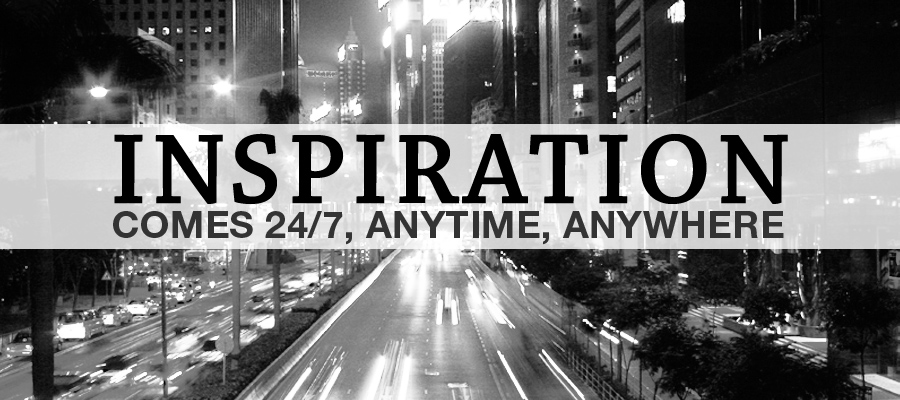 Inspiration comes 24/7, Anytime, Anywhere